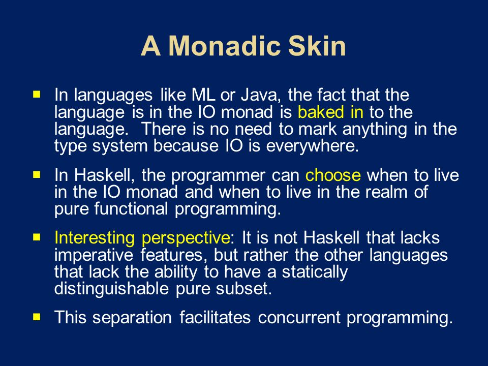  In languages like ML or Java, the fact that the language is in the IO monad is baked in to the language.