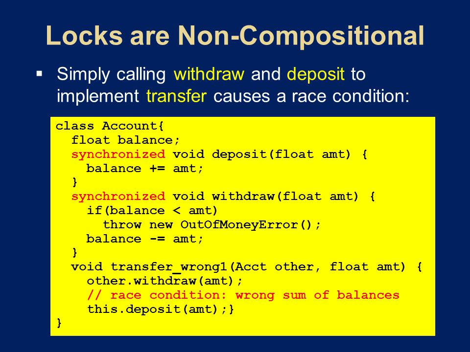  Simply calling withdraw and deposit to implement transfer causes a race condition: class Account{ float balance; synchronized void deposit(float amt) { balance += amt; } synchronized void withdraw(float amt) { if(balance < amt) throw new OutOfMoneyError(); balance -= amt; } void transfer_wrong1(Acct other, float amt) { other.withdraw(amt); // race condition: wrong sum of balances this.deposit(amt);} }