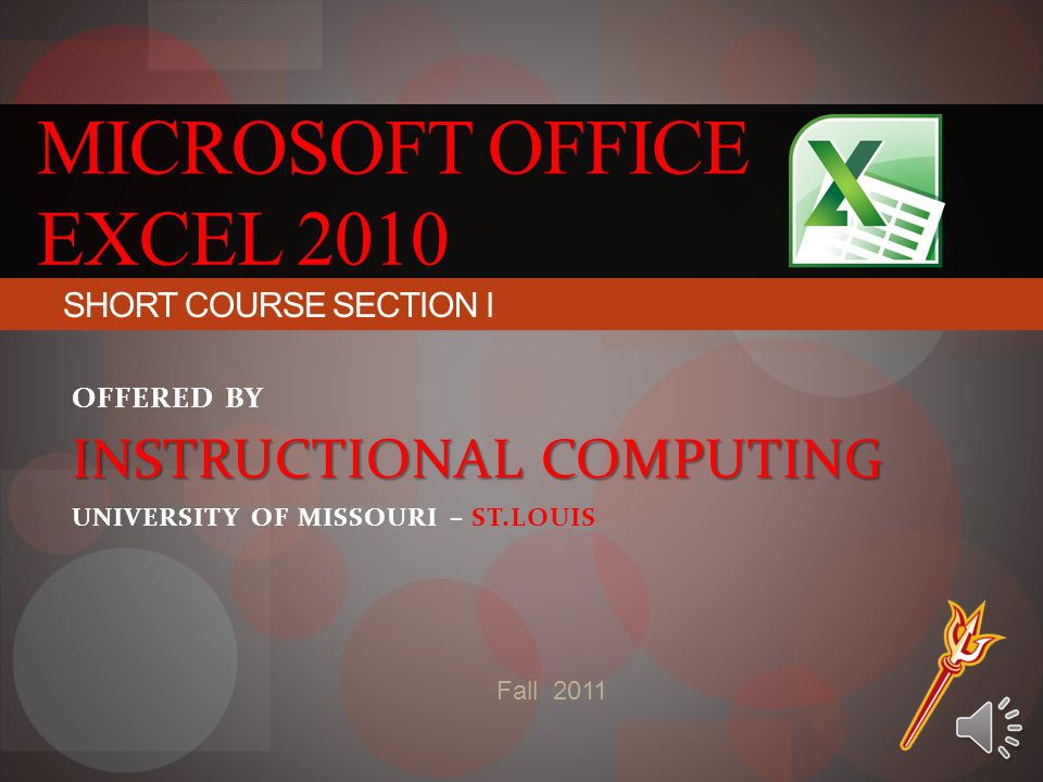 MICROSOFT OFFICE EXCEL 2010 Fall 2011 SHORT COURSE SECTION I OFFERED BY INSTRUCTIONAL COMPUTING UNIVERSITY OF MISSOURI – ST.LOUIS