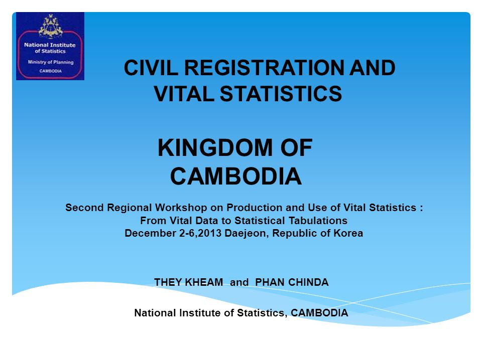 KINGDOM OF CAMBODIA THEY KHEAM and PHAN CHINDA National Institute of Statistics, CAMBODIA CIVIL REGISTRATION AND VITAL STATISTICS Second Regional Workshop on Production and Use of Vital Statistics : From Vital Data to Statistical Tabulations December 2-6,2013 Daejeon, Republic of Korea