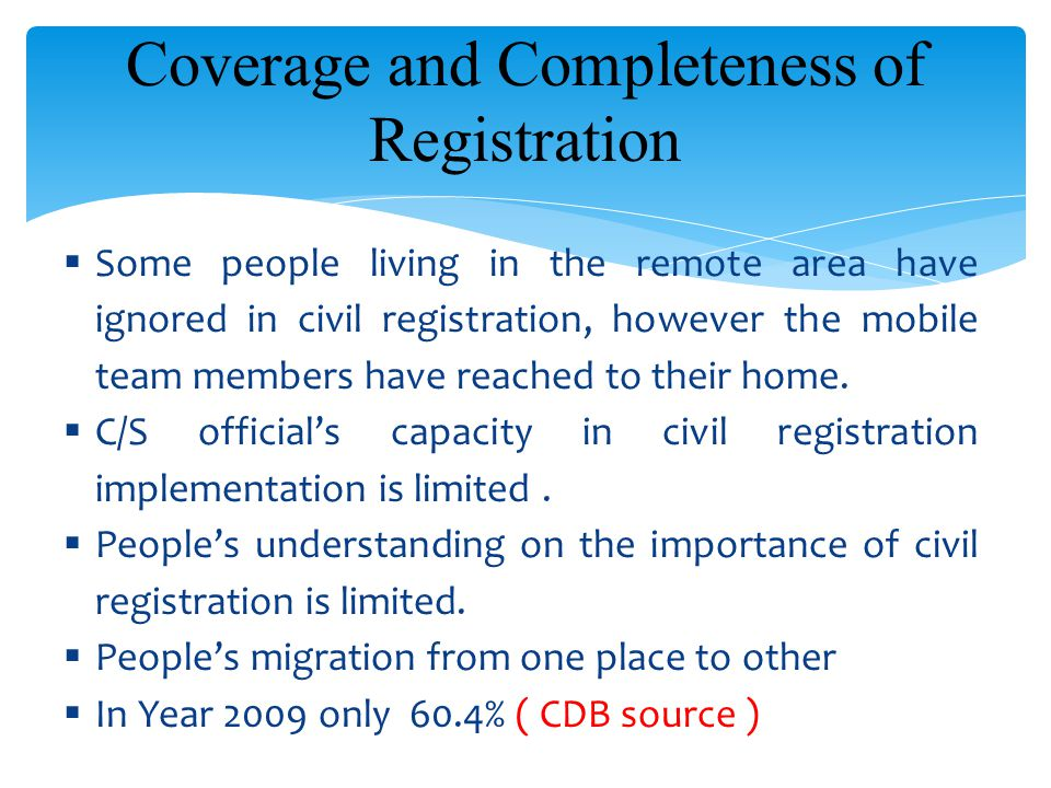 Challenges… Coverage and Completeness of Registration  Some people living in the remote area have ignored in civil registration, however the mobile team members have reached to their home.