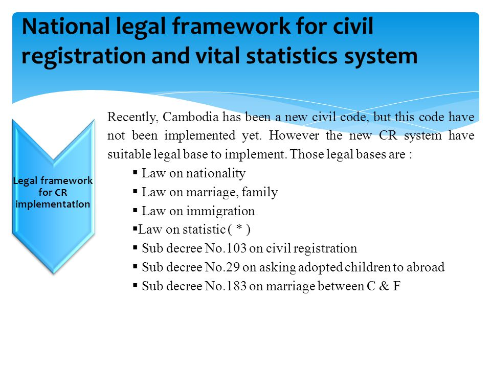 Challenges… National legal framework for civil registration and vital statistics system Legal framework for CR implementation Recently, Cambodia has b