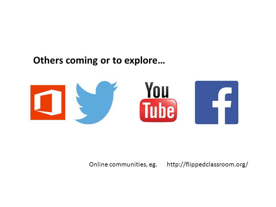 Others coming or to explore… Online communities, eg. http://flippedclassroom.org/