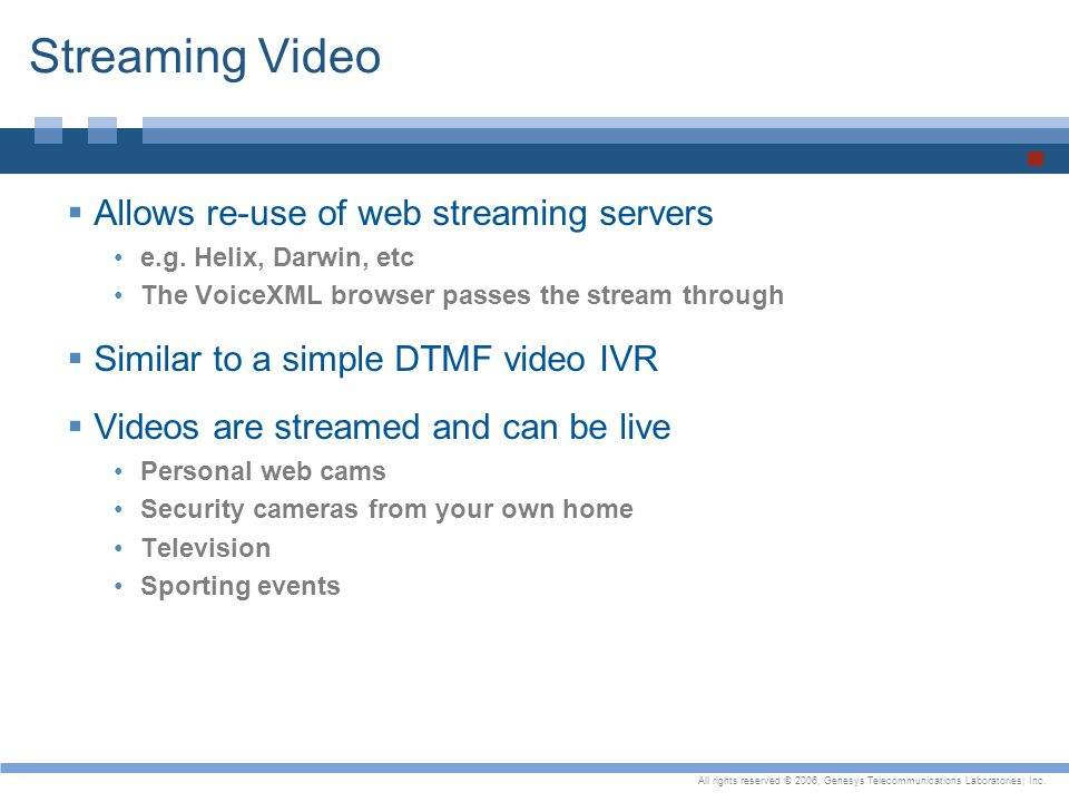 All rights reserved © 2006, Genesys Telecommunications Laboratories, Inc. Streaming Video  Allows re-use of web streaming servers e.g. Helix, Darwin,