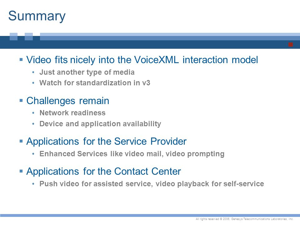 All rights reserved © 2006, Genesys Telecommunications Laboratories, Inc. Summary  Video fits nicely into the VoiceXML interaction model Just another