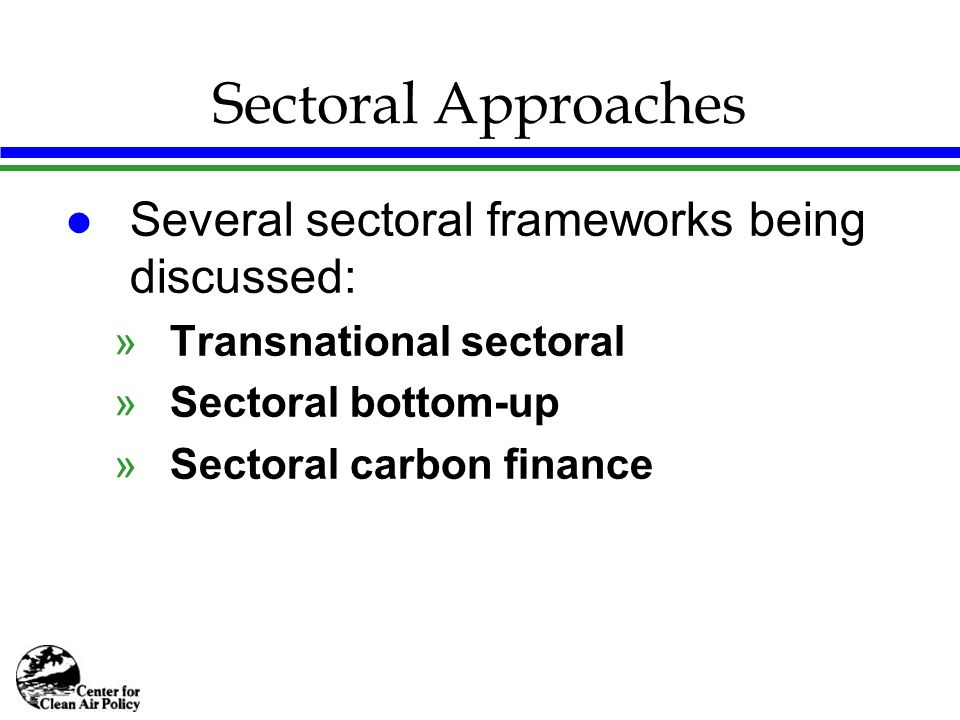 Sectoral Approaches l Several sectoral frameworks being discussed: »Transnational sectoral »Sectoral bottom-up »Sectoral carbon finance