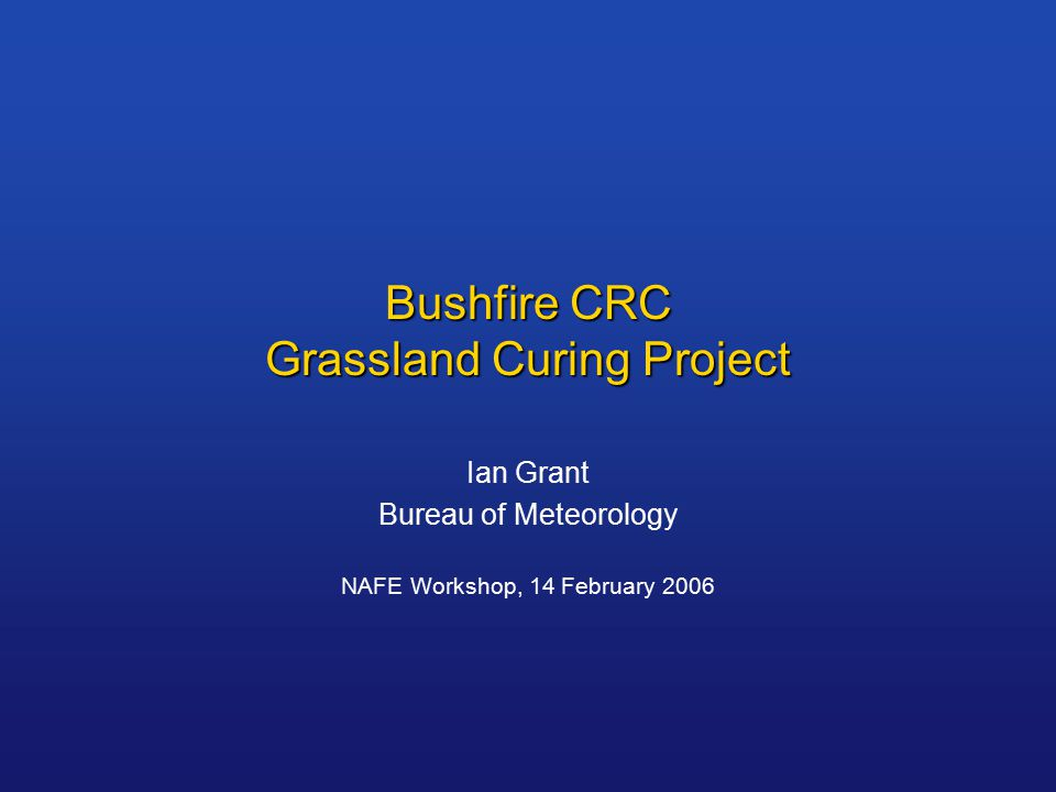 Grassland Curing What: The seasonal dying and drying of grassland Grassland Curing Index = Percentage dead Why: - An input to fire danger rating systems - An input to fire behaviour models Curing input  Fire danger/behaviour output  Fire management decisions
