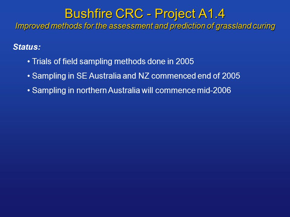 Bushfire CRC - Project A1.4 Improved methods for the assessment and prediction of grassland curing Status: Trials of field sampling methods done in 2005 Sampling in SE Australia and NZ commenced end of 2005 Sampling in northern Australia will commence mid-2006