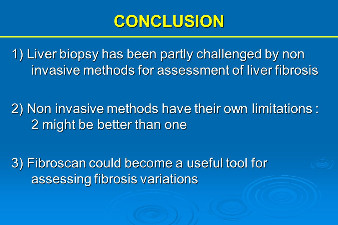 CONCLUSION 1) Liver biopsy has been partly challenged by non invasive methods for assessment of liver fibrosis 2) Non invasive methods have their own