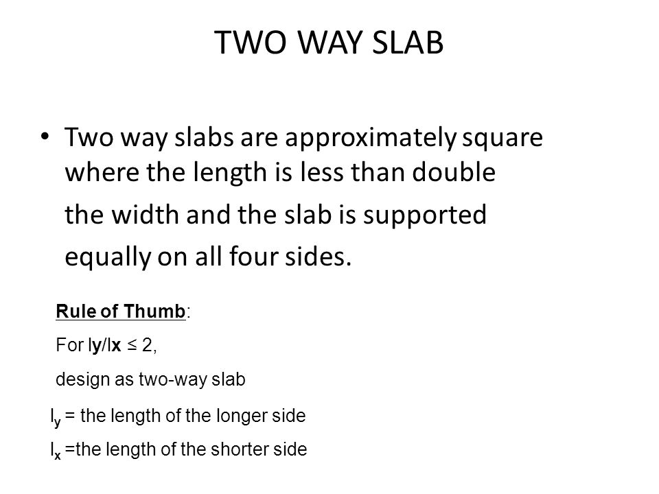 Two way slabs are approximately square where the length is less than double the width and the slab is supported equally on all four sides. TWO WAY SLA