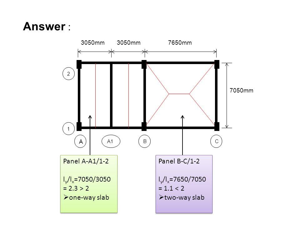 Answer : BA1 A 1 2 C 3050mm 7650mm 7050mm Panel A-A1/1-2 l y /l x =7050/3050 = 2.3 > 2  one-way slab Panel A-A1/1-2 l y /l x =7050/3050 = 2.3 > 2  o