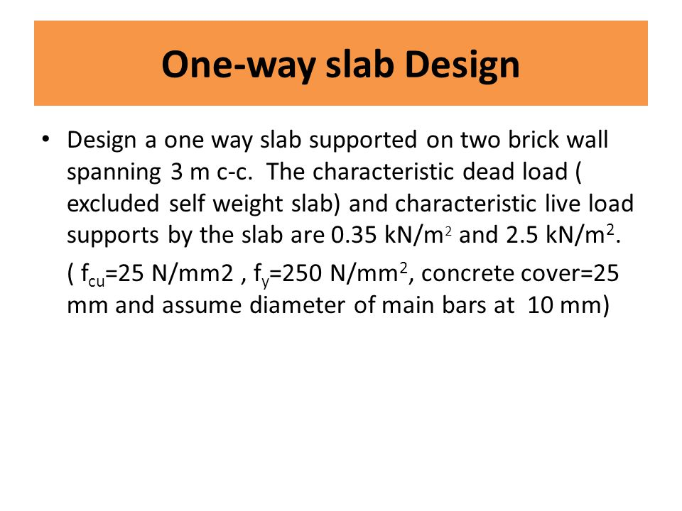 Design a one way slab supported on two brick wall spanning 3 m c-c. The characteristic dead load ( excluded self weight slab) and characteristic live