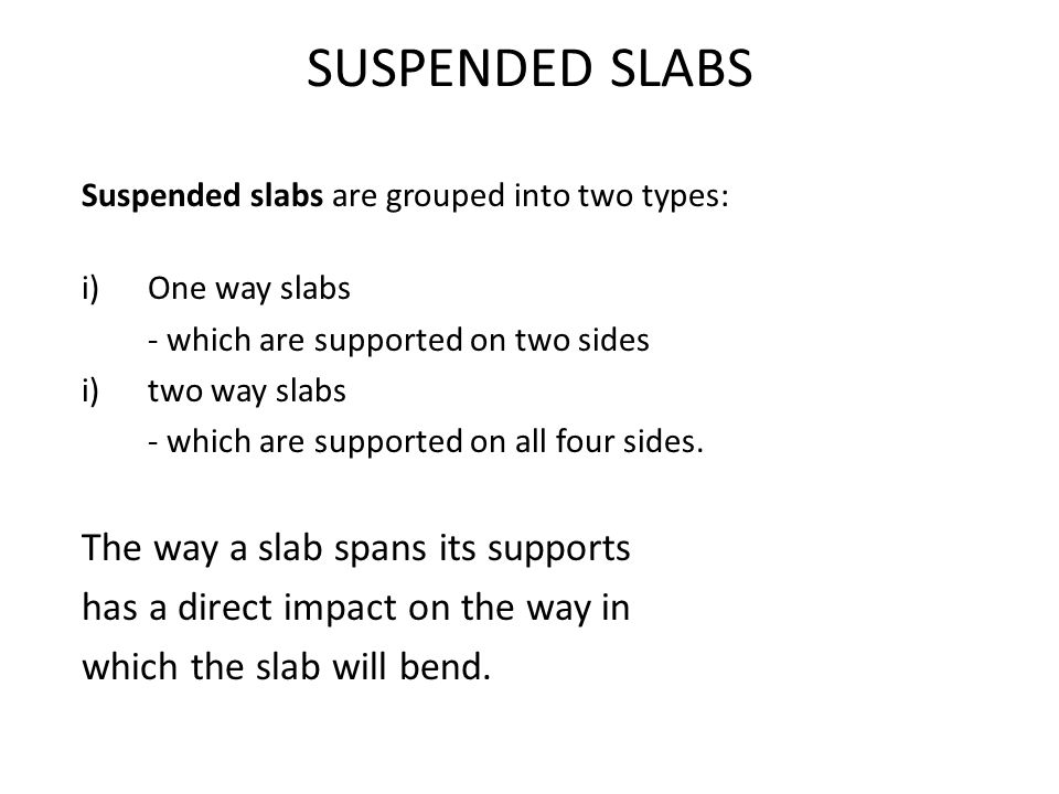 Suspended slabs are grouped into two types: i)One way slabs - which are supported on two sides i)two way slabs - which are supported on all four sides