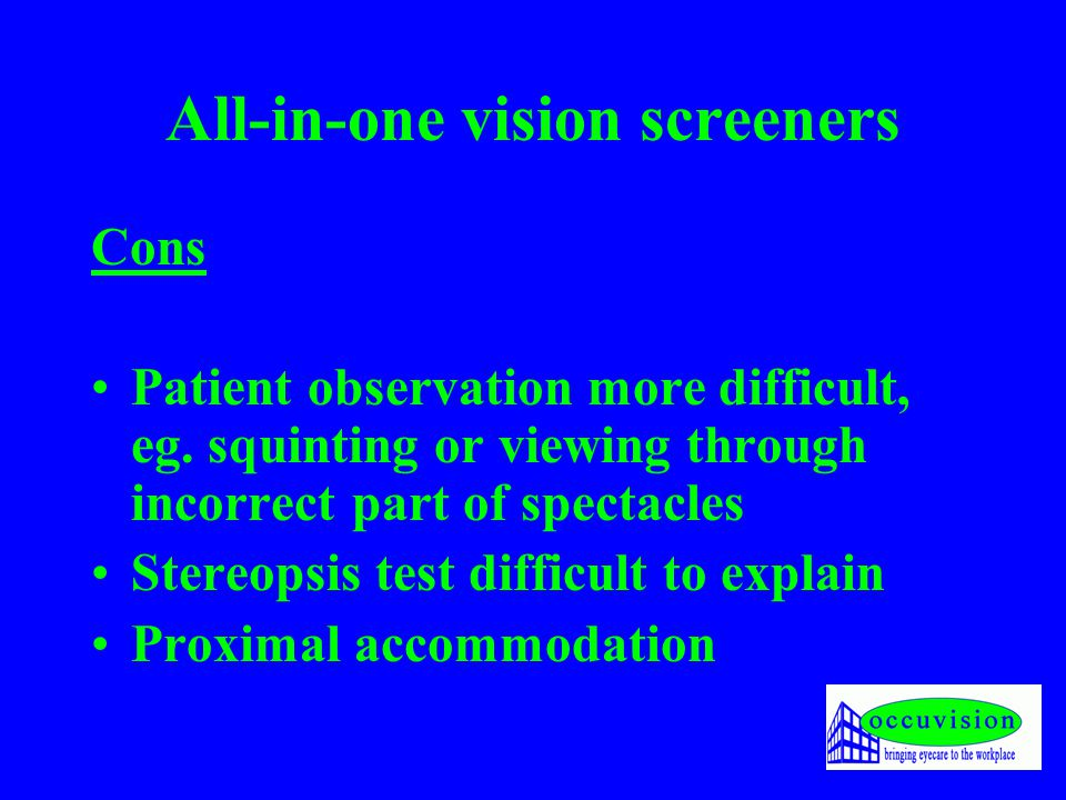 All-in-one vision screeners Cons Patient observation more difficult, eg. squinting or viewing through incorrect part of spectacles Stereopsis test dif