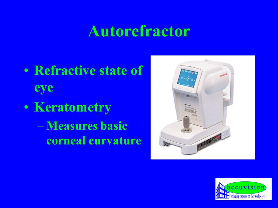 Autorefractor Refractive state of eye Keratometry –Measures basic corneal curvature
