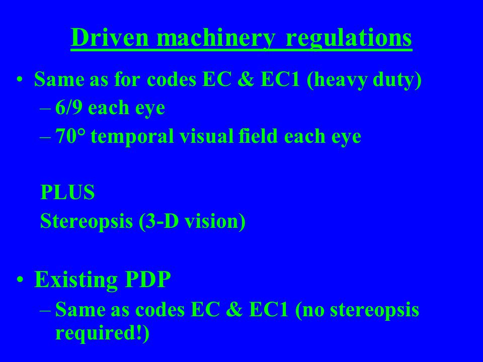 Driven machinery regulations Same as for codes EC & EC1 (heavy duty) –6/9 each eye –70° temporal visual field each eye PLUS Stereopsis (3-D vision) Existing PDP –Same as codes EC & EC1 (no stereopsis required!)