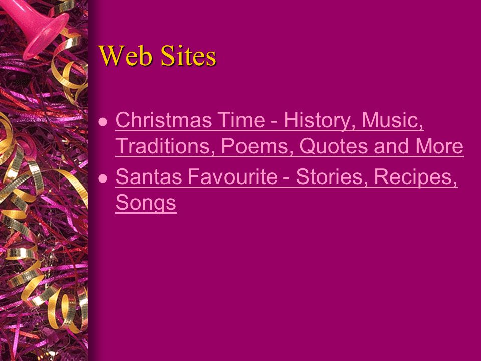 Web Sites l Christmas Time - History, Music, Traditions, Poems, Quotes and More Christmas Time - History, Music, Traditions, Poems, Quotes and More l Santas Favourite - Stories, Recipes, Songs Santas Favourite - Stories, Recipes, Songs