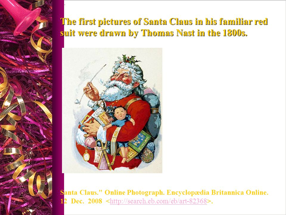 The first pictures of Santa Claus in his familiar red suit were drawn by Thomas Nast in the 1800s.