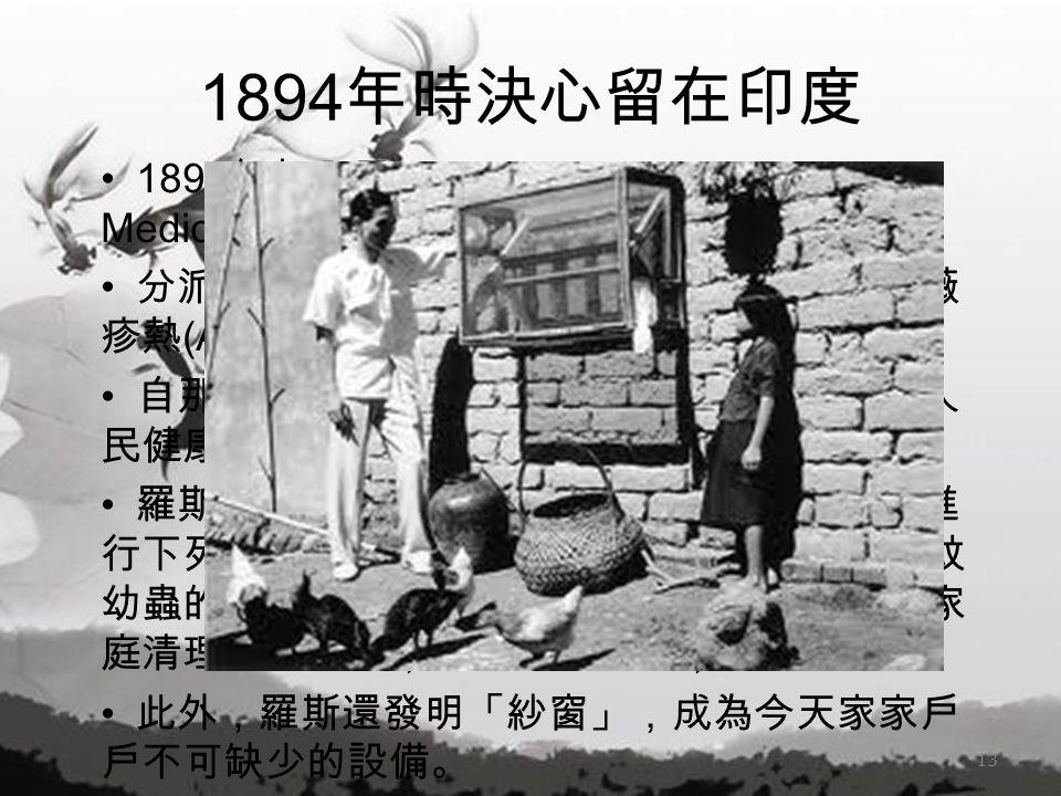 1894 年時決心留在印度 1899 年加入了 Liverpool School of Tropical Medicine 分派到西非發現傳播了致命的非洲地方性薔薇 疹熱 (African fever) 的物種 自那時起,學校便一直持續不懈努力地改善人 民健康,特別是減少瘧疾在西非的傳播 羅斯證明按