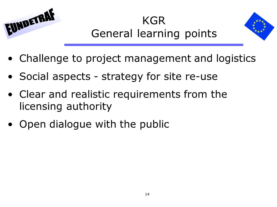 14 KGR General learning points Challenge to project management and logistics Social aspects - strategy for site re-use Clear and realistic requirement
