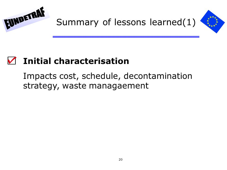 20 Summary of lessons learned(1) Initial characterisation Impacts cost, schedule, decontamination strategy, waste managaement