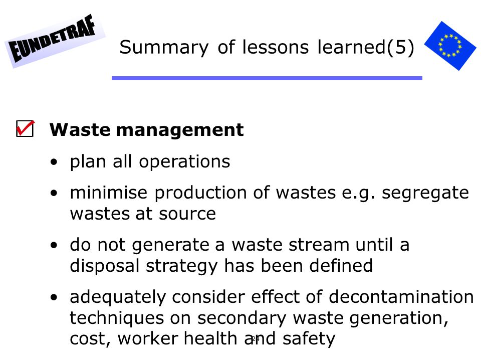 24 Summary of lessons learned(5) Waste management plan all operations minimise production of wastes e.g. segregate wastes at source do not generate a