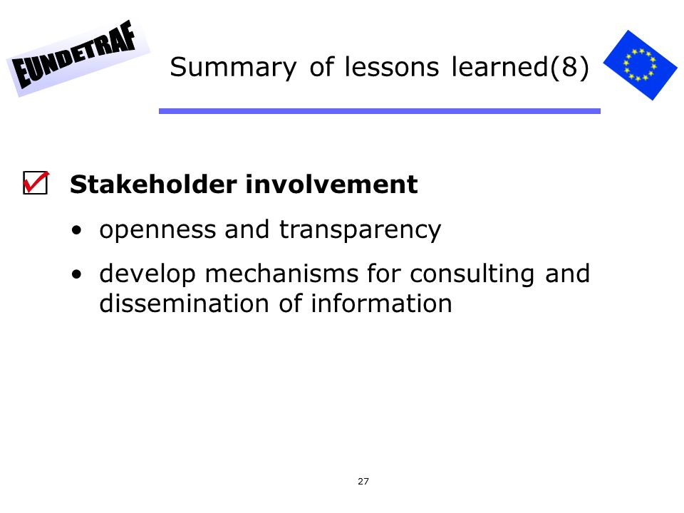 27 Summary of lessons learned(8) Stakeholder involvement openness and transparency develop mechanisms for consulting and dissemination of information