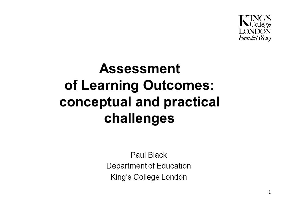 1 Assessment of Learning Outcomes: conceptual and practical challenges Paul Black Department of Education King's College London