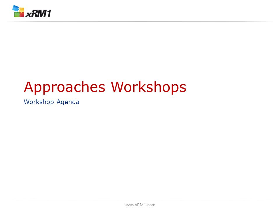 www.xRM1.com Approaches Workshops Workshop Agenda