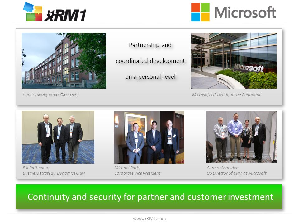 www.xRM1.com Partnership and coordinated development on a personal level Partnership and coordinated development on a personal level Michael Park, Corporate Vice President Bill Patterson, Business strategy Dynamics CRM Connor Marsden US Director of CRM at Microsoft Continuity and security for partner and customer investment Microsoft US Headquarter Redmond xRM1 Headquarter Germany
