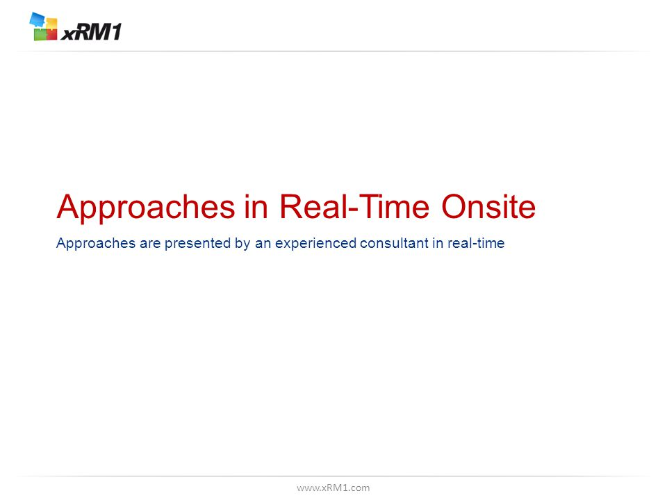 www.xRM1.com Approaches in Real-Time Onsite Approaches are presented by an experienced consultant in real-time