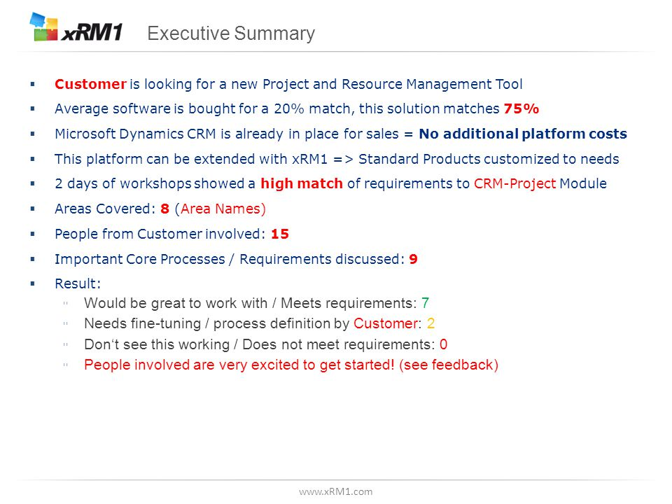 www.xRM1.com Executive Summary  Customer is looking for a new Project and Resource Management Tool  Average software is bought for a 20% match, this solution matches 75%  Microsoft Dynamics CRM is already in place for sales = No additional platform costs  This platform can be extended with xRM1 => Standard Products customized to needs  2 days of workshops showed a high match of requirements to CRM-Project Module  Areas Covered: 8 (Area Names)  People from Customer involved: 15  Important Core Processes / Requirements discussed: 9  Result: ▫Would be great to work with / Meets requirements: 7 ▫Needs fine-tuning / process definition by Customer: 2 ▫Don't see this working / Does not meet requirements: 0 ▫People involved are very excited to get started.