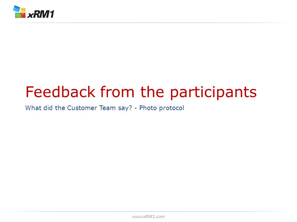 www.xRM1.com Feedback from the participants What did the Customer Team say? - Photo protocol