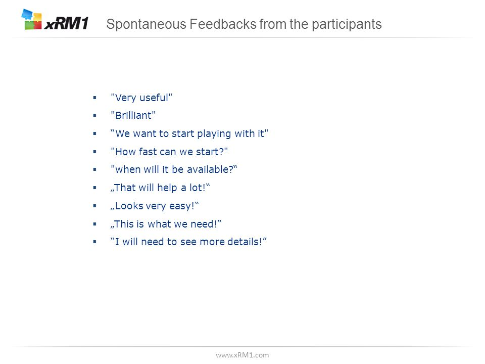 "www.xRM1.com Spontaneous Feedbacks from the participants  Very useful  Brilliant  We want to start playing with it  How fast can we start  when will it be available  ""That will help a lot!  ""Looks very easy!  ""This is what we need!  I will need to see more details!"