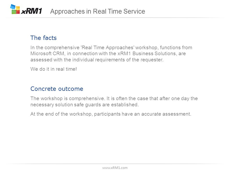 www.xRM1.com Approaches in Real Time Service The facts In the comprehensive Real Time Approaches workshop, functions from Microsoft CRM, in connection with the xRM1 Business Solutions, are assessed with the individual requirements of the requester.
