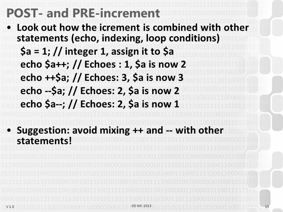 V 1.0 POST- and PRE-increment Look out how the icrement is combined with other statements (echo, indexing, loop conditions) $a = 1; // integer 1, assign it to $a echo $a++; // Echoes : 1, $a is now 2 echo ++$a; // Echoes: 3, $a is now 3 echo --$a; // Echoes: 2, $a is now 2 echo $a--; // Echoes: 2, $a is now 1 Suggestion: avoid mixing ++ and -- with other statements.