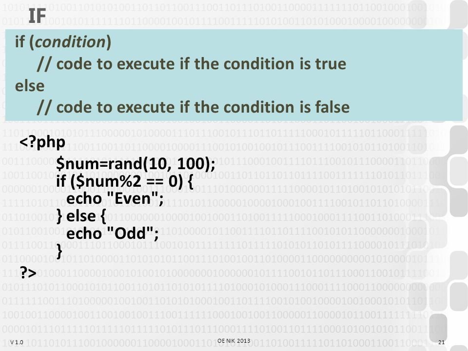 V 1.0 IF < php $num=rand(10, 100); if ($num%2 == 0) { echo Even ; } else { echo Odd ; } > 21 OE NIK 2013 if (condition) // code to execute if the condition is true else // code to execute if the condition is false