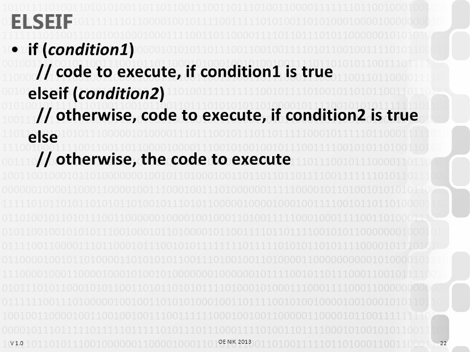 V 1.0 ELSEIF if (condition1) // code to execute, if condition1 is true elseif (condition2) // otherwise, code to execute, if condition2 is true else // otherwise, the code to execute 22 OE NIK 2013
