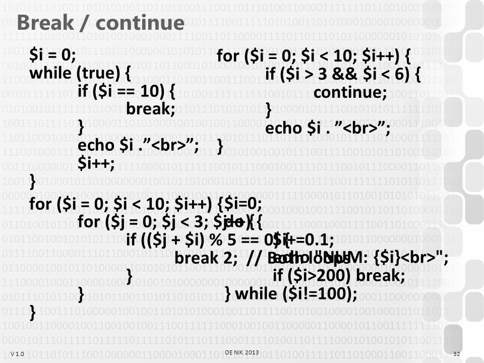 V 1.0 Break / continue $i = 0; while (true) { if ($i == 10) { break; } echo $i. ; $i++; } for ($i = 0; $i < 10; $i++) { for ($j = 0; $j < 3; $j++) { if (($j + $i) % 5 == 0) { break 2; // Both loops } } } 32 OE NIK 2013 for ($i = 0; $i 3 && $i ; } $i=0; do { $i+=0.1; echo NUM: {$i} ; if ($i>200) break; } while ($i!=100);