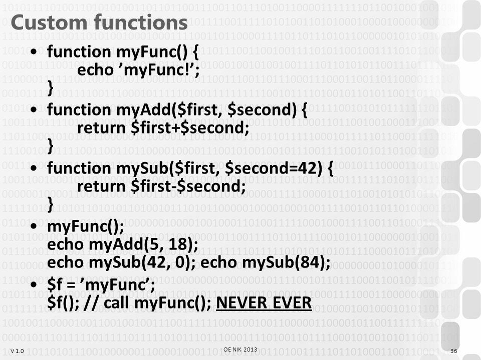 V 1.0 Custom functions function myFunc() { echo 'myFunc!'; } function myAdd($first, $second) { return $first+$second; } function mySub($first, $second=42) { return $first-$second; } myFunc(); echo myAdd(5, 18); echo mySub(42, 0); echo mySub(84); $f = 'myFunc'; $f(); // call myFunc(); NEVER EVER 36 OE NIK 2013