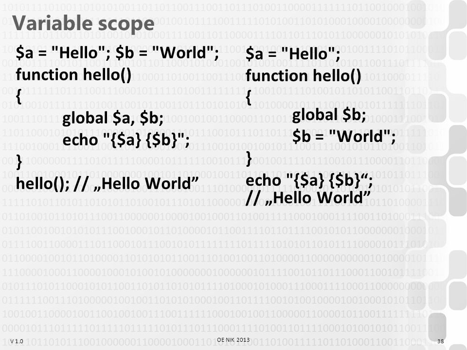 "V 1.0 Variable scope $a = Hello ; $b = World ; function hello() { global $a, $b; echo {$a} {$b} ; } hello(); // ""Hello World 38 OE NIK 2013 $a = Hello ; function hello() { global $b; $b = World ; } echo {$a} {$b} ; // ""Hello World"