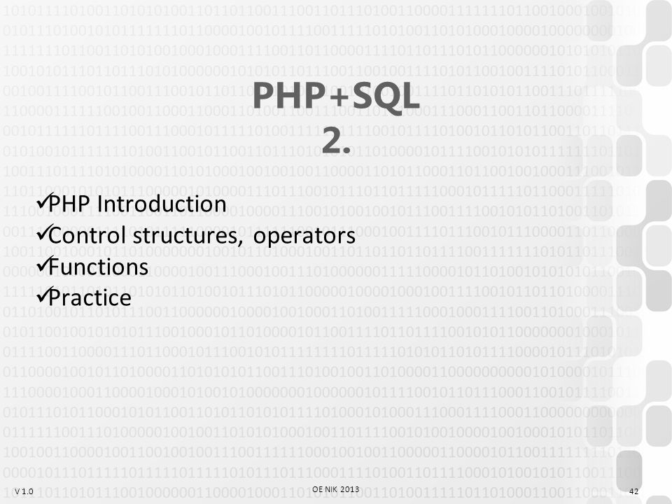 V 1.0 OE NIK 2013 42 PHP+SQL 2. PHP Introduction Control structures, operators Functions Practice