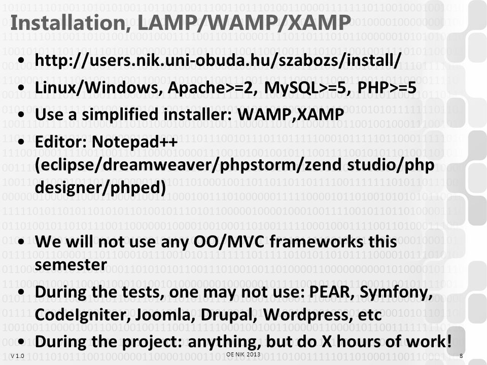 V 1.0 Installation, LAMP/WAMP/XAMP http://users.nik.uni-obuda.hu/szabozs/install/ Linux/Windows, Apache>=2, MySQL>=5, PHP>=5 Use a simplified installer: WAMP,XAMP Editor: Notepad++ (eclipse/dreamweaver/phpstorm/zend studio/php designer/phped) We will not use any OO/MVC frameworks this semester During the tests, one may not use: PEAR, Symfony, CodeIgniter, Joomla, Drupal, Wordpress, etc During the project: anything, but do X hours of work.