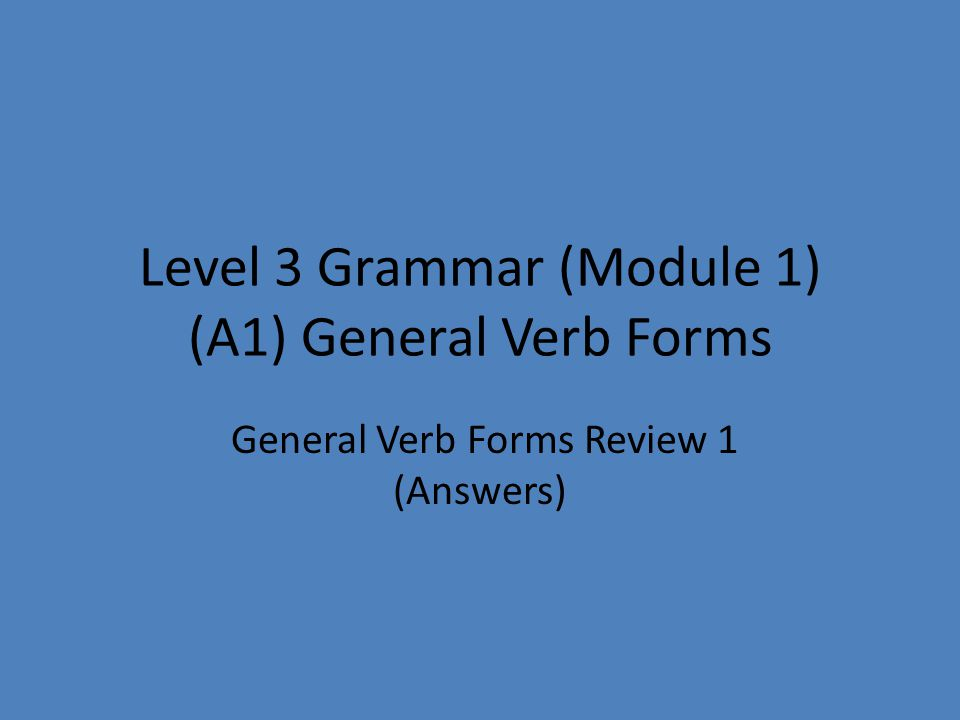 Level 3 Grammar (Module 1) (A1) General Verb Forms General Verb Forms Review 1 (Answers)