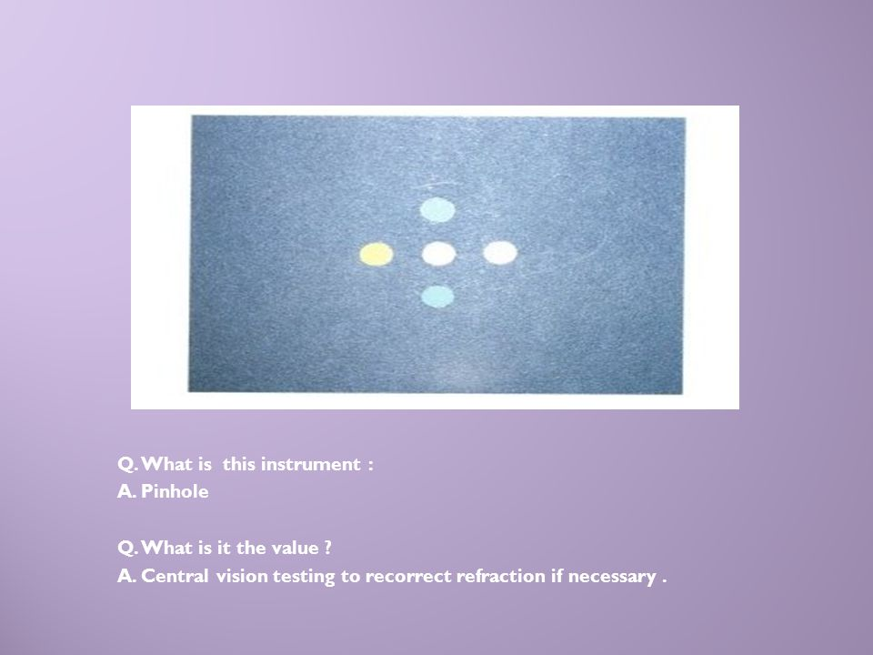 A Q. What is this instrument : A. Pinhole Q. What is it the value ? A. Central vision testing to recorrect refraction if necessary.
