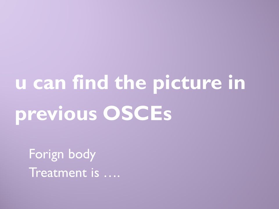 Forign body Treatment is …. u can find the picture in previous OSCEs