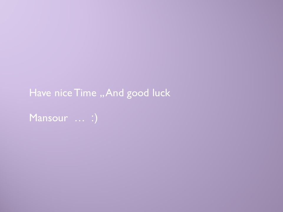 Have nice Time,, And good luck (: … Mansour