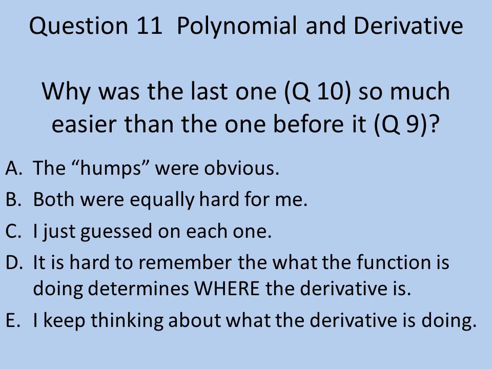 Question 11Polynomial and Derivative Why was the last one (Q 10) so much easier than the one before it (Q 9).