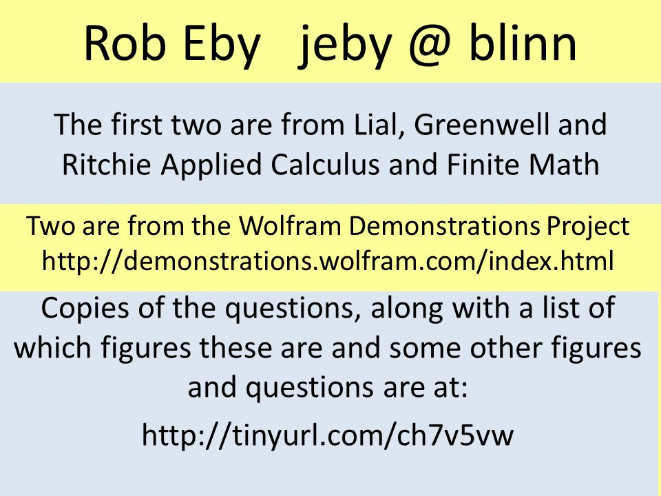 Rob Eby jeby @ blinn The first two are from Lial, Greenwell and Ritchie Applied Calculus and Finite Math Two are from the Wolfram Demonstrations Project http://demonstrations.wolfram.com/index.html Copies of the questions, along with a list of which figures these are and some other figures and questions are at: http://tinyurl.com/ch7v5vw