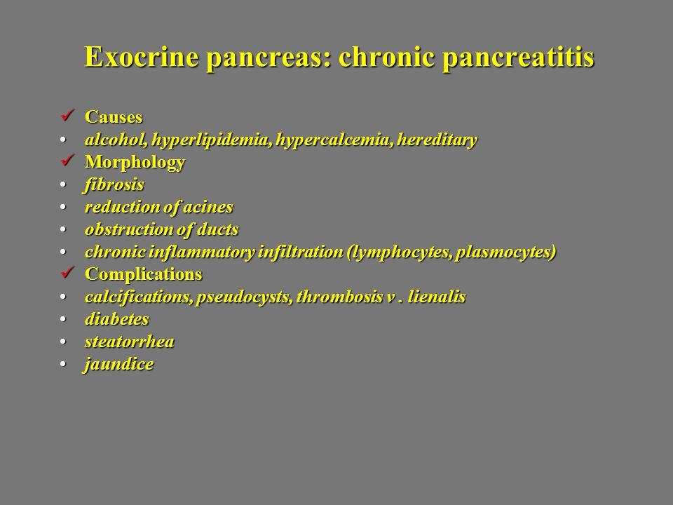 Exocrine pancreas: chronic pancreatitis Causes Causes alcohol, hyperlipidemia, hypercalcemia, hereditaryalcohol, hyperlipidemia, hypercalcemia, hereditary Morphology Morphology fibrosisfibrosis reduction of acinesreduction of acines obstruction of ductsobstruction of ducts chronic inflammatory infiltration (lymphocytes, plasmocytes)chronic inflammatory infiltration (lymphocytes, plasmocytes) Complications Complications calcifications, pseudocysts, thrombosis v.